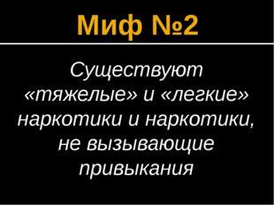 Миф №2 Существуют «тяжелые» и «легкие» наркотики и наркотики, не вызывающие п