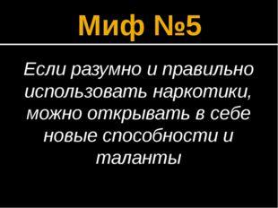 Миф №5 Если разумно и правильно использовать наркотики, можно открывать в себ