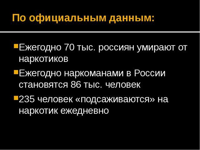 По официальным данным: Ежегодно 70 тыс. россиян умирают от наркотиков Ежегодн...
