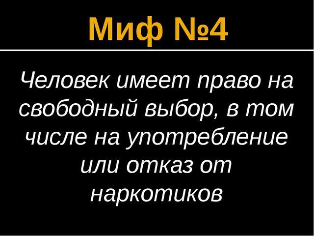 Миф №4 Человек имеет право на свободный выбор, в том числе на употребление ил...
