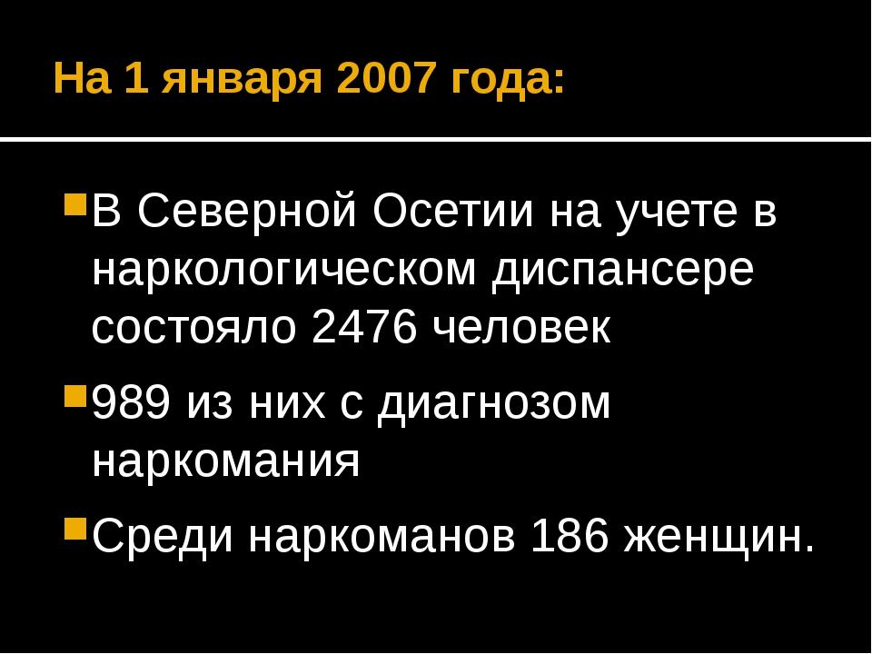 На 1 января 2007 года: В Северной Осетии на учете в наркологическом диспансер...