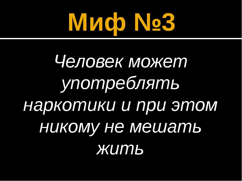 Миф №3 Человек может употреблять наркотики и при этом никому не мешать жить