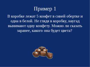Пример 1 В коробке лежат 5 конфет в синей обертке и одна в белой. Не глядя в