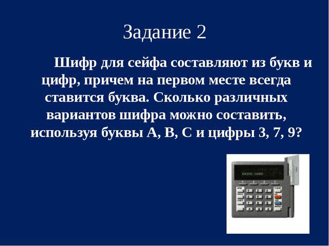 Задание 2 Шифр для сейфа составляют из букв и цифр, причем на первом месте...