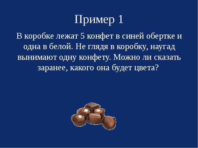 Пример 1 В коробке лежат 5 конфет в синей обертке и одна в белой. Не глядя в...
