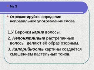 № 3 Отредактируйте, определив неправильное употребление слова  1.У Верочки
