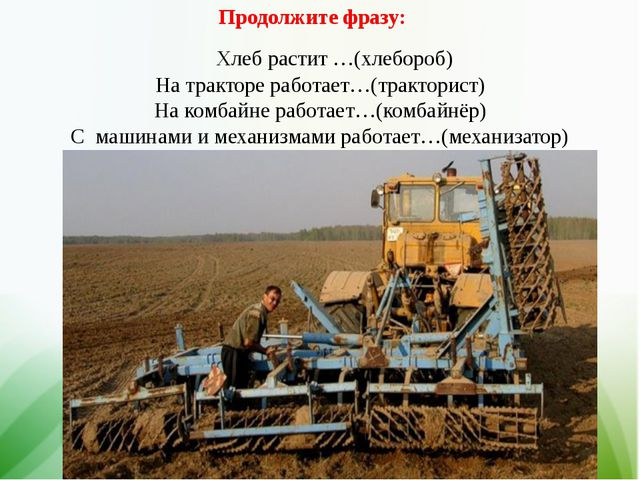 Продолжите фразу: Хлеб растит …(хлебороб) На тракторе работает…(тракторист) Н...