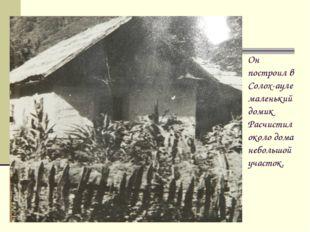 Он построил в Солох-ауле маленький домик Расчистил около дома небольшой участ