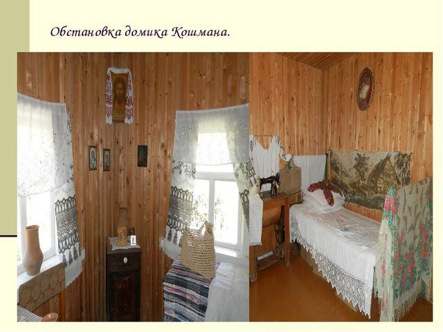Обстановка домика Кошмана.