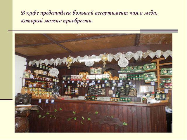 В кафе представлен большой ассортимент чая и меда, который можно приобрести.
