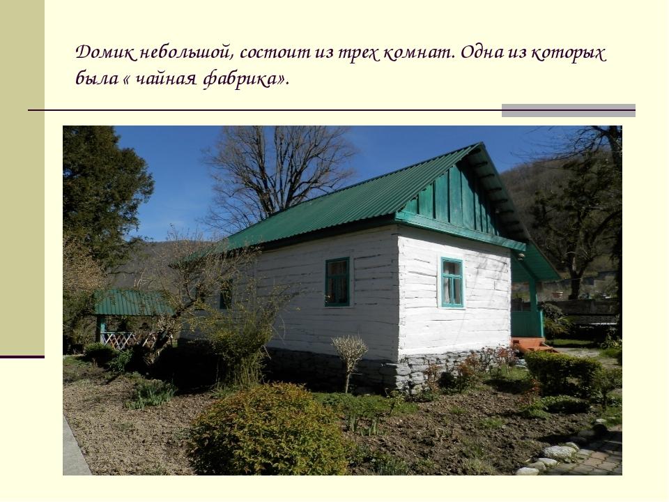 Домик небольшой, состоит из трех комнат. Одна из которых была « чайная фабрик...