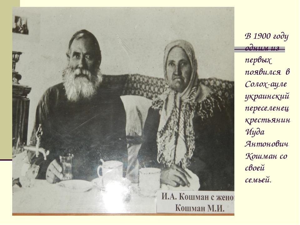 В 1900 году одним из первых появился в Солох-ауле украинский переселенец крес...