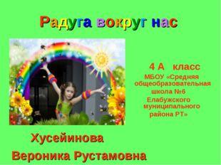 Радуга вокруг нас Хусейинова Вероника Рустамовна 4 А класс МБОУ «Средняя обще