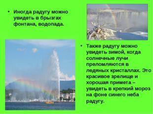 Иногда радугу можно увидеть в брызгах фонтана, водопада. Также радугу можно у