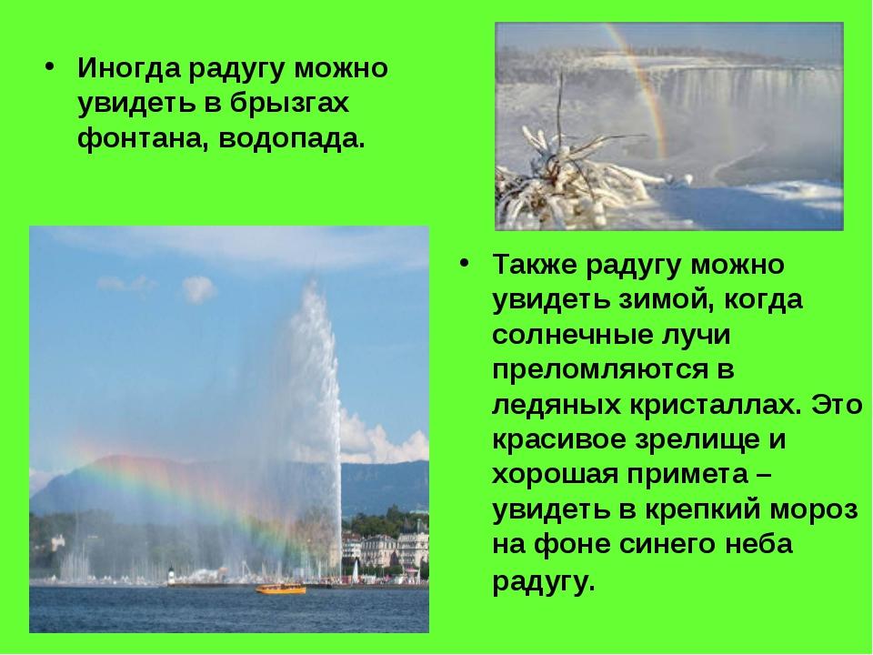 Иногда радугу можно увидеть в брызгах фонтана, водопада. Также радугу можно у...
