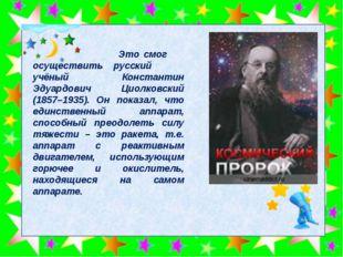 Это смог осуществить русский учёный Константин Эдуардович Циолковский (1857–