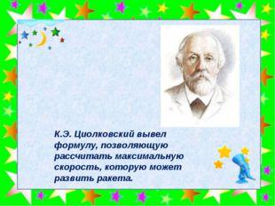 К.Э.Циолковский вывел формулу, позволяющую рассчитать максимальную скорость