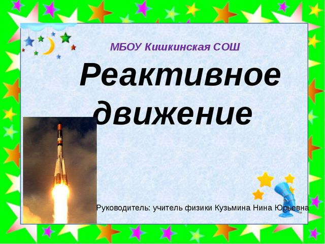 Реактивное движение МБОУ Кишкинская СОШ Руководитель: учитель физики Кузьмин...