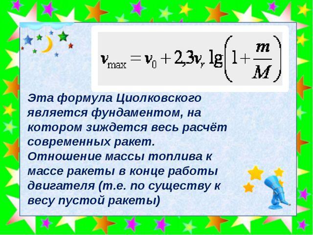 Эта формула Циолковского является фундаментом, на котором зиждется весь расч...