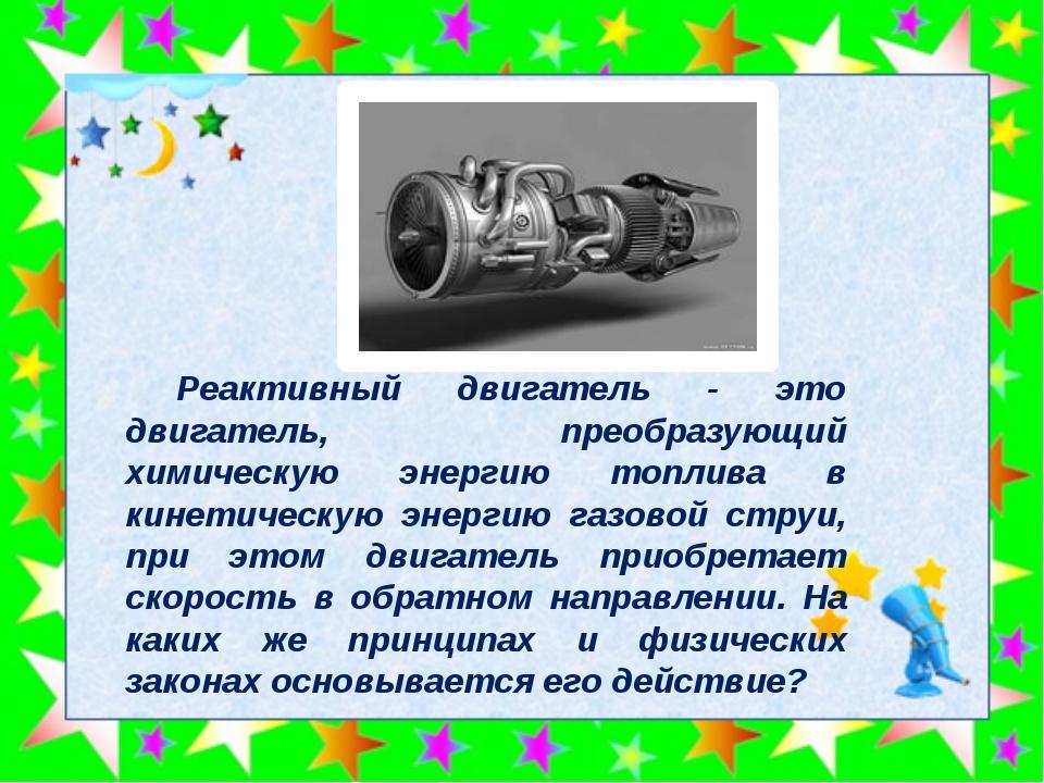 Реактивный двигатель - это двигатель, преобразующий химическую энергию топли...