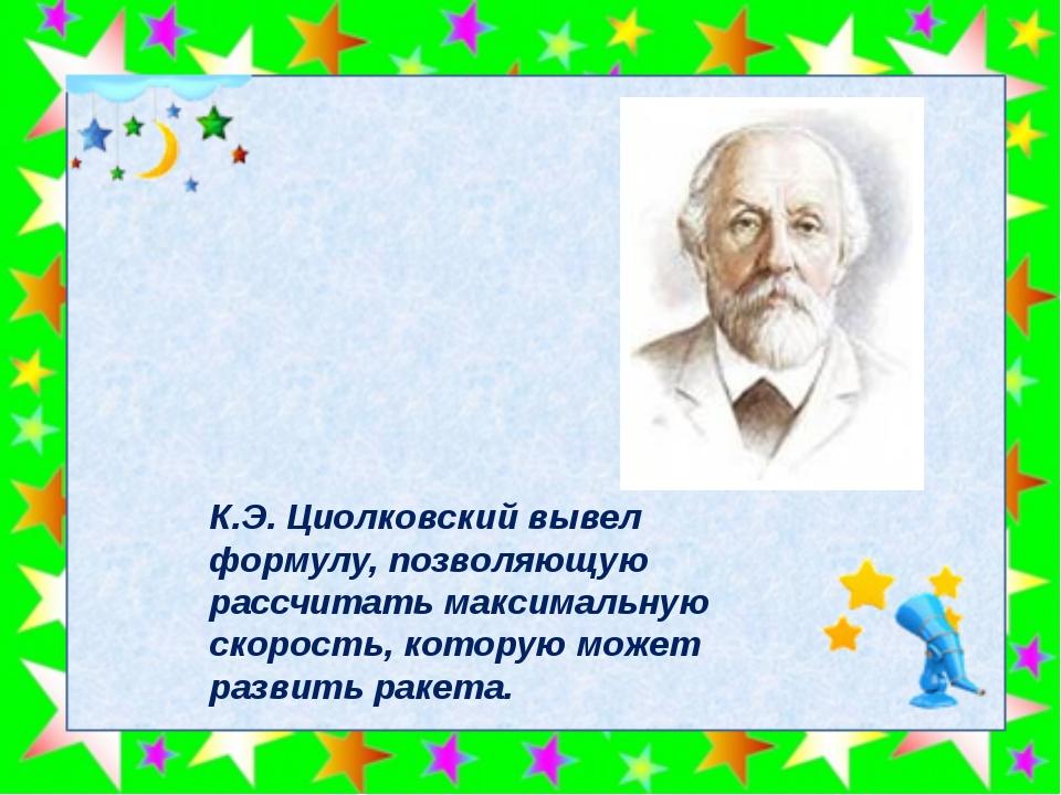 К.Э.Циолковский вывел формулу, позволяющую рассчитать максимальную скорость...