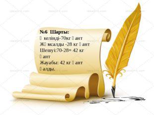 №6 Шарты: Әкелінді-70кг қант Жұмсалды -28 кг қант Шешуі:70-28= 42 кг қант Жау