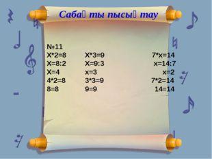 Сабақты пысықтау №11 Х*2=8Х*3=9 7*х=14 Х=8:2Х=9:3 х=14:7 Х=4х=3 х=2 4*2