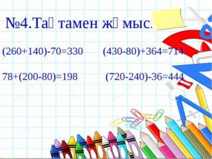 №4.Тақтамен жұмыс. (260+140)-70=330 (430-80)+364=714 78+(200-80)=198 (720-