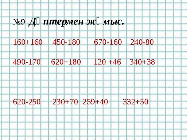 №9. Дәптермен жұмыс. 160+160 450-180 670-160 240-80 490-170 620+180 120 +46...