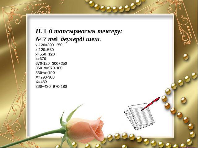 ІІ. Үй тапсырмасын тексеру: № 7 теңдеулерді шеш. х-120=300+250 х-120=550 х=5...