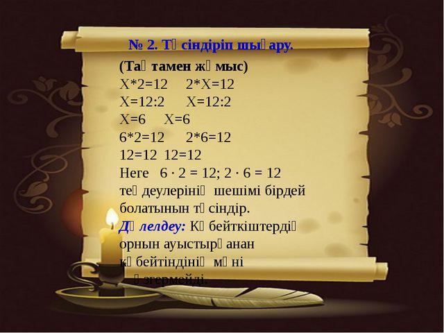 № 2. Түсіндіріп шығару. (Тақтамен жұмыс) Х*2=122*Х=12 Х=12:2Х=12:2 Х=6Х=6...