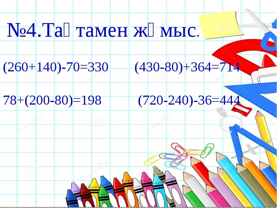 №4.Тақтамен жұмыс. (260+140)-70=330 (430-80)+364=714 78+(200-80)=198 (720-...