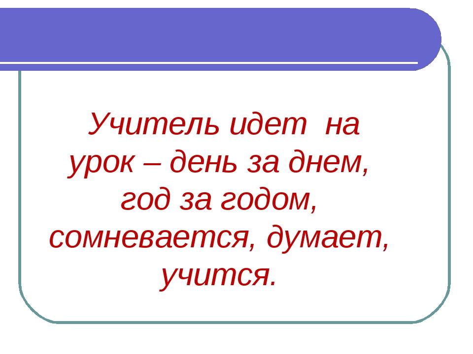 Учитель идет на урок – день за днем, год за годом, сомневается, думает, учи...