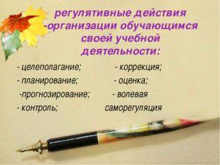 регулятивные действия -организации обучающимся своей учебной деятельности: -