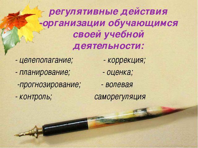 регулятивные действия -организации обучающимся своей учебной деятельности: -...