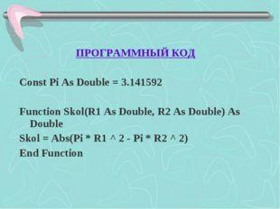 ПРОГРАММНЫЙ КОД Const Pi As Double = 3.141592 Function Skol(R1 As Double, R2