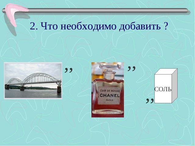 2. Что необходимо добавить ? ,, ,, СОЛЬ ,,