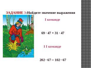 ЗАДАНИЕ 3:Найдите значение выражения I команде 69 · 47 + 31 · 47 I I команде