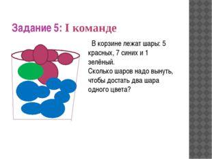 Задание 5: I команде В корзине лежат шары: 5 красных, 7 синих и 1 зелёный. С
