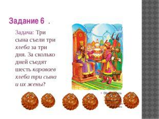 Задание 6 . Задача: Три сына съели три хлеба за три дня. За сколько дней съе