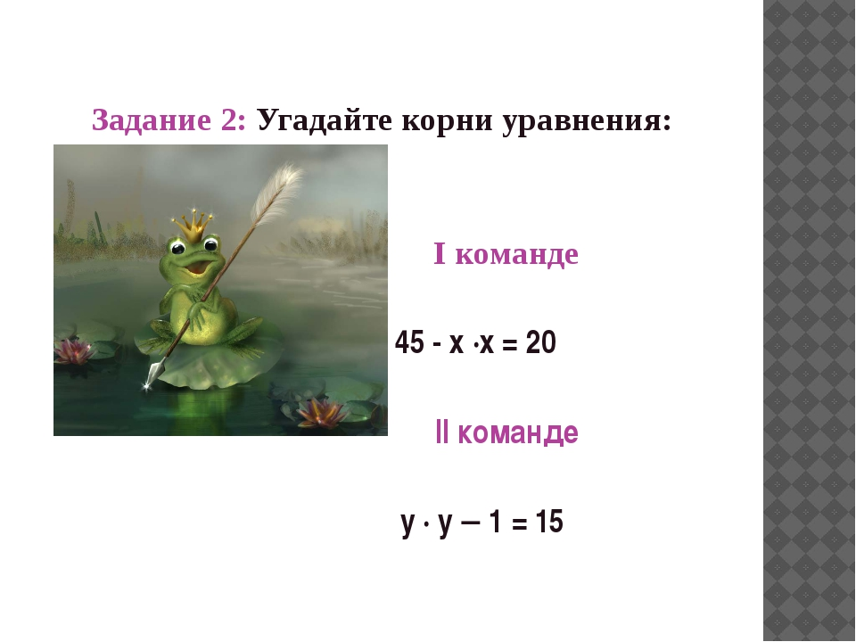 Задание 2: Угадайте корни уравнения: I команде 45 - х ·х = 20 II команде y...