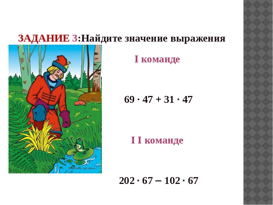 ЗАДАНИЕ 3:Найдите значение выражения I команде 69 · 47 + 31 · 47 I I команде...