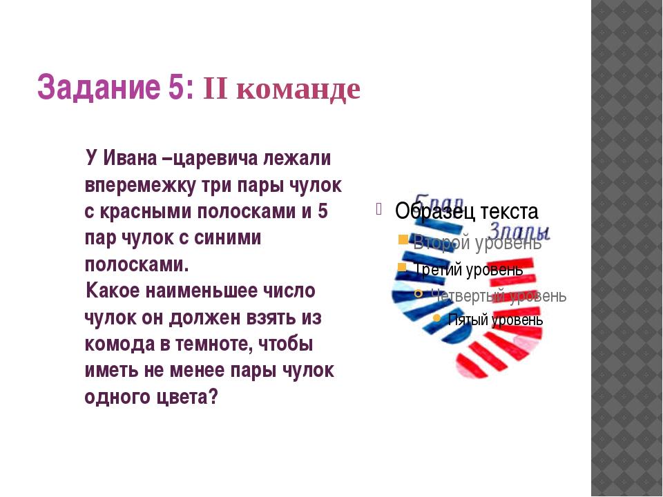 Задание 5: II команде У Ивана –царевича лежали вперемежку три пары чулок с кр...