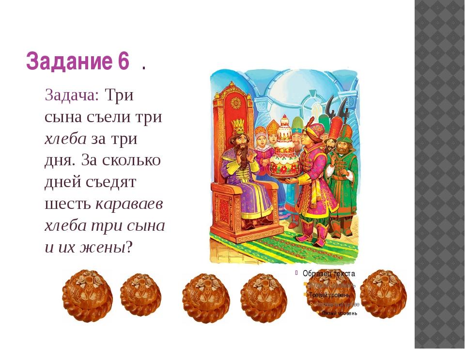 Задание 6 . Задача: Три сына съели три хлеба за три дня. За сколько дней съе...