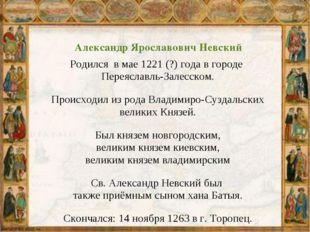 Александр Ярославович Невский Родился в мае 1221 (?) года в городе Переяславл