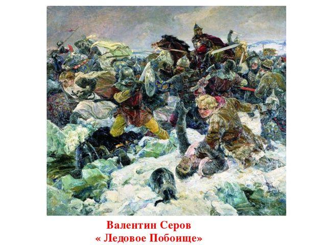 Валентин Серов « Ледовое Побоище»