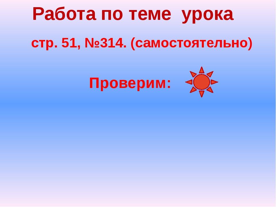 Работа по теме урока стр. 51, №314. (самостоятельно) Проверим: