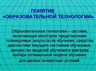 ПОНЯТИЕ «ОБРАЗОВАТЕЛЬНОЙ ТЕХНОЛОГИИ» Образовательная технология – система, вк