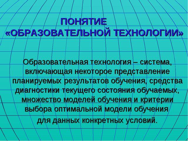 ПОНЯТИЕ «ОБРАЗОВАТЕЛЬНОЙ ТЕХНОЛОГИИ» Образовательная технология – система, вк...
