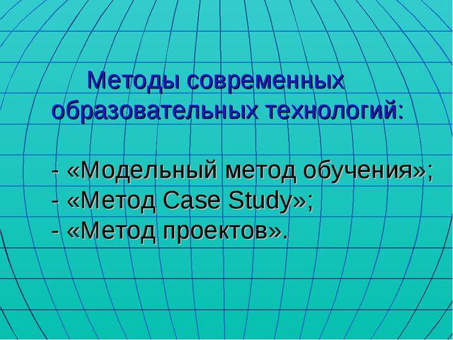 Методы современных образовательных технологий: - «Модельный метод обучения»;...